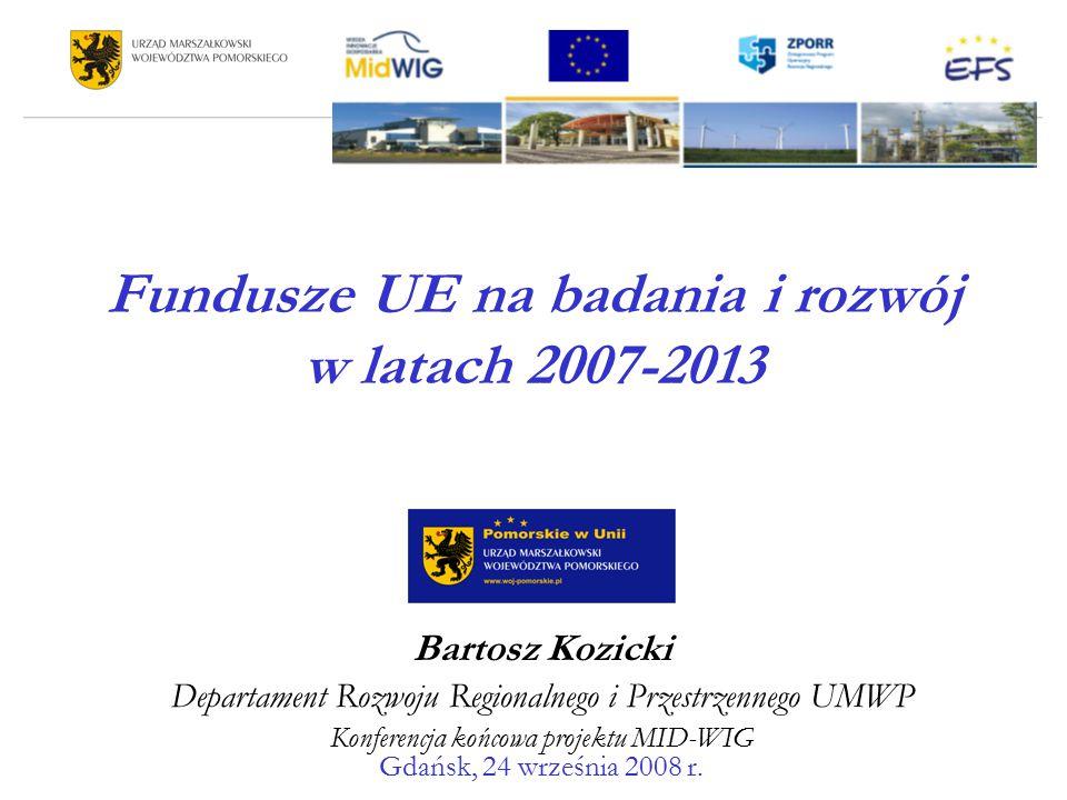 Fundusze UE na badania i rozwój w latach 2007-2013 Bartosz Kozicki Departament Rozwoju Regionalnego i Przestrzennego UMWP Konferencja końcowa projektu MID-WIG Gdańsk, 24 września 2008 r.