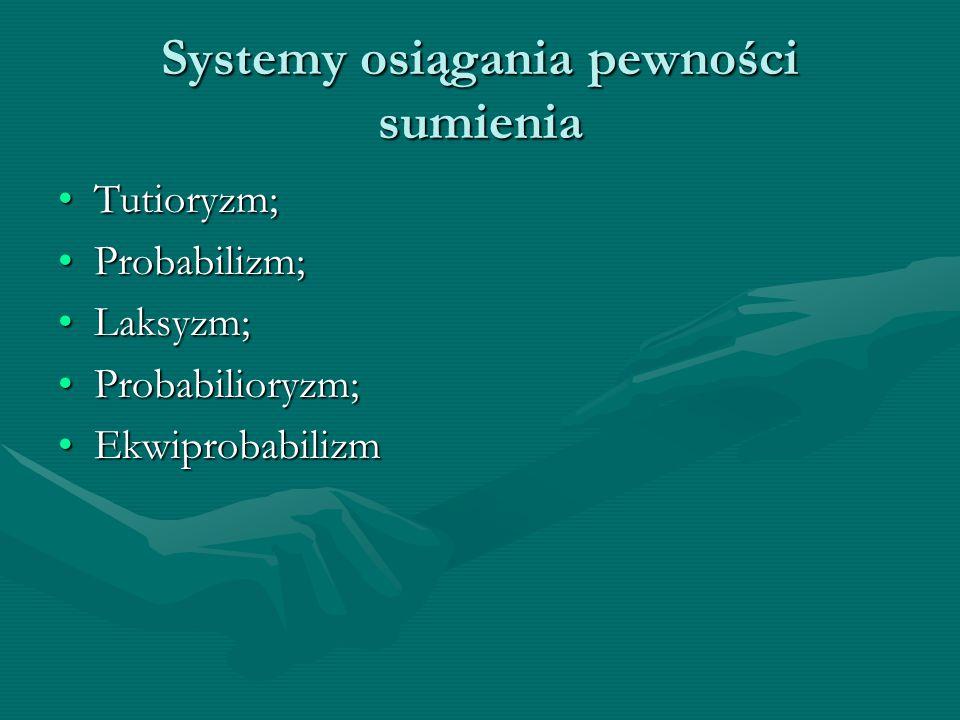 Systemy osiągania pewności sumienia Tutioryzm;Tutioryzm; Probabilizm;Probabilizm; Laksyzm;Laksyzm; Probabilioryzm;Probabilioryzm; EkwiprobabilizmEkwip