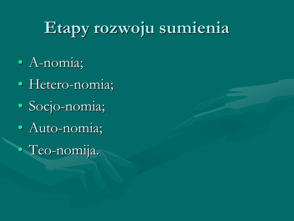 Etapy rozwoju sumienia A-nomia;A-nomia; Hetero-nomia;Hetero-nomia; Socjo-nomia;Socjo-nomia; Auto-nomia;Auto-nomia; Teo-nomija.Teo-nomija.