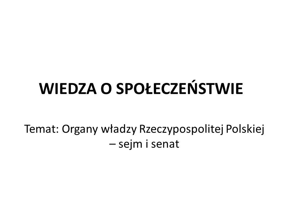 WIEDZA O SPOŁECZEŃSTWIE Temat: Organy władzy Rzeczypospolitej Polskiej – sejm i senat