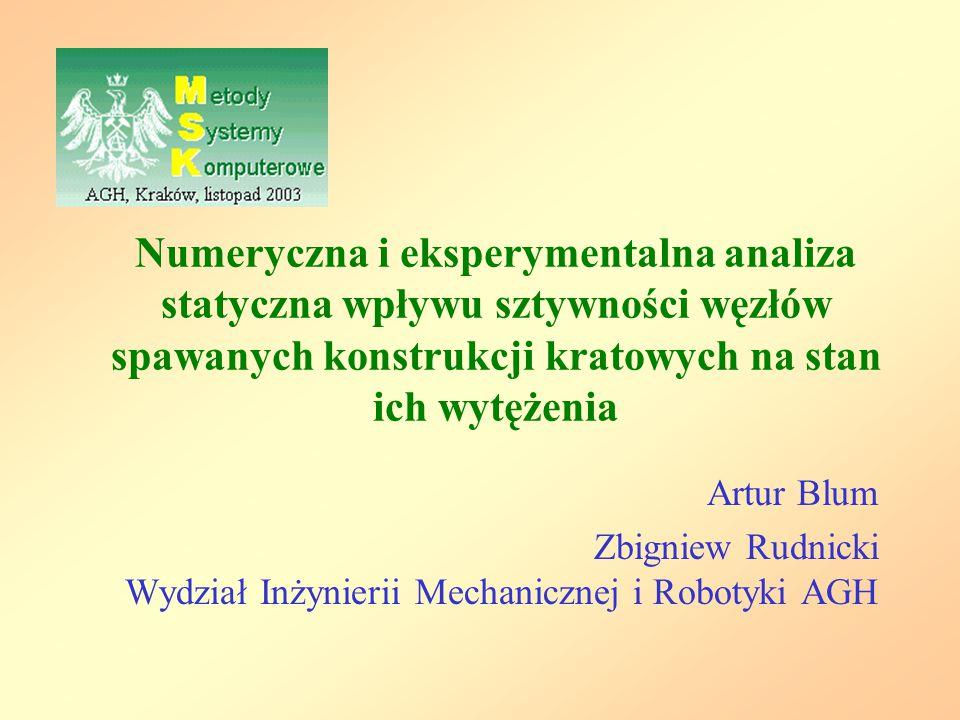 Numeryczna i eksperymentalna analiza statyczna wpływu sztywności węzłów spawanych konstrukcji kratowych na stan ich wytężenia Artur Blum Zbigniew Rudn