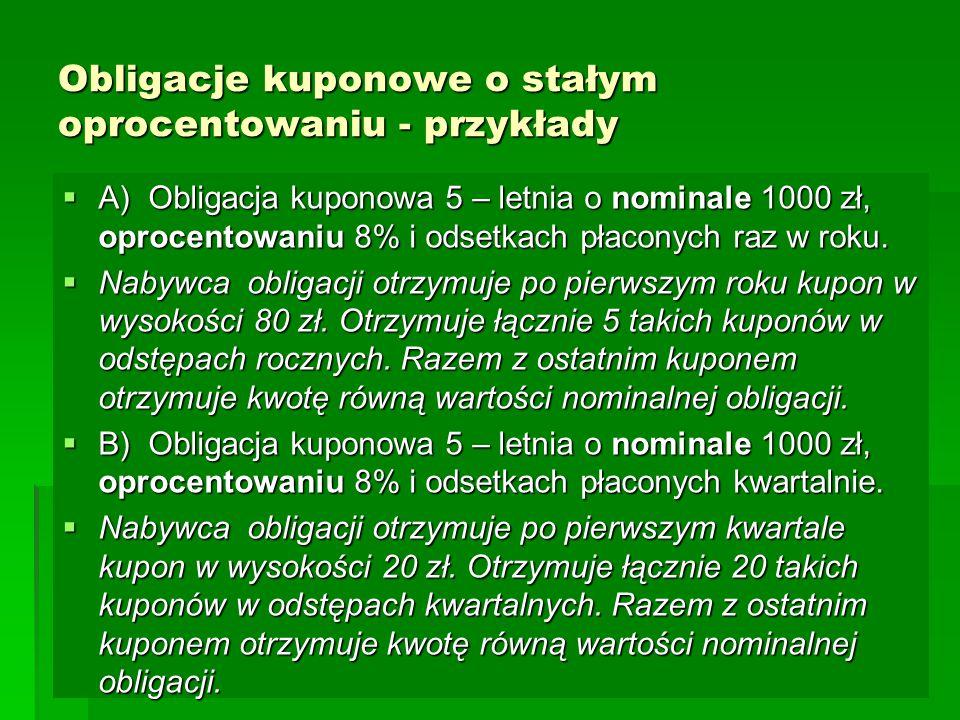Obligacje kuponowe o stałym oprocentowaniu - przykłady  A) Obligacja kuponowa 5 – letnia o nominale 1000 zł, oprocentowaniu 8% i odsetkach płaconych