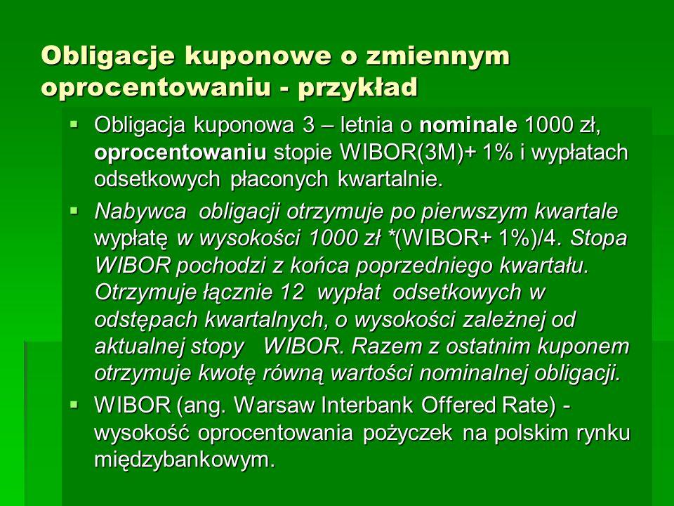 Obligacje kuponowe o zmiennym oprocentowaniu - przykład  Obligacja kuponowa 3 – letnia o nominale 1000 zł, oprocentowaniu stopie WIBOR(3M)+ 1% i wypł