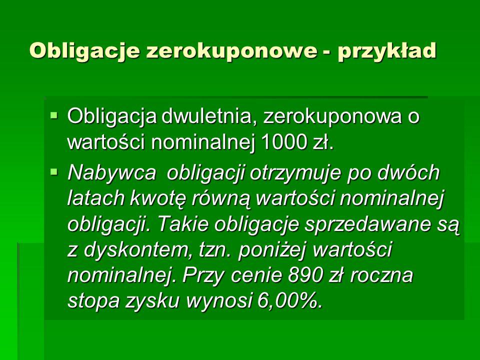 Obligacje zerokuponowe - przykład  Obligacja dwuletnia, zerokuponowa o wartości nominalnej 1000 zł.  Nabywca obligacji otrzymuje po dwóch latach kwo