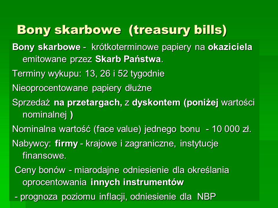 Bony skarbowe (treasury bills) Bony skarbowe - krótkoterminowe papiery na okaziciela emitowane przez Skarb Państwa. Terminy wykupu: 13, 26 i 52 tygodn