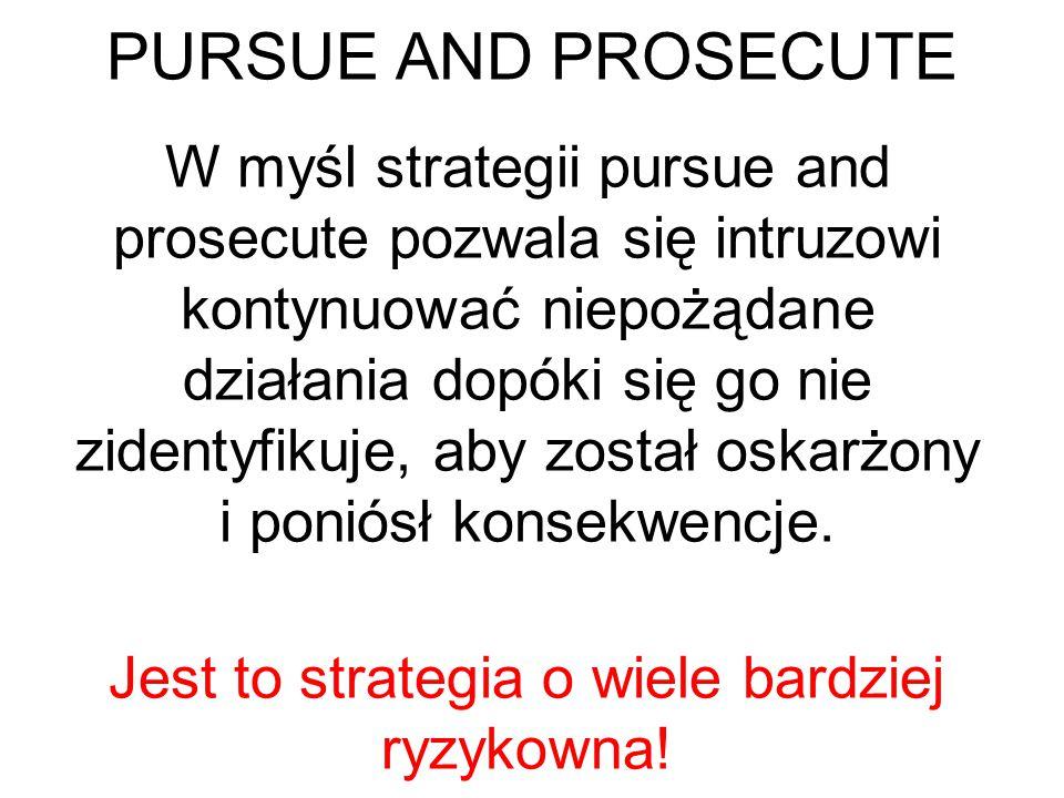 PROTECT AND PROCEED Strategię tą obierają organizacje, w których: 1.Zasoby nie są dobrze chronione 2.Dalsza penetracja mogłaby zakończyć się dużą stratą finansową 3.Nie ma możliwości lub woli ścigania intruza 4.Nieznane są motywy włamywacza 5.Narażone są dane użytkowników 6.