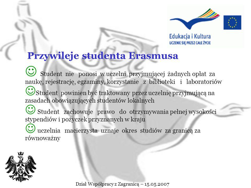 Student odbywający studia w AGH uzyskuje status studenta Erasmusa jeżeli : posiada obywatelstwo polskie, status uchodźcy lub prawo stałego pobytu w Polsce jest formalnie zarejestrowany na studiach w uczelni macierzystej: licencjackich (inżynierskich)/ magisterskich/ doktoranckich, jest ( w momencie wyjazdu) studentem co najmniej drugiego roku studiów pierwszego stopnia nie przebywa (w trakcie stypendium) na urlopie dziekańskim, ani nie jest urlopowany zna na odpowiednim poziomie język, w którym będą prowadzone zajęcia w uczelni partnerskiej uzyskał średnią ocen z dotychczasowego okresu studiów nie mniejszą niż 3,8 Dział Współpracy z Zagranicą – 15.05.2007