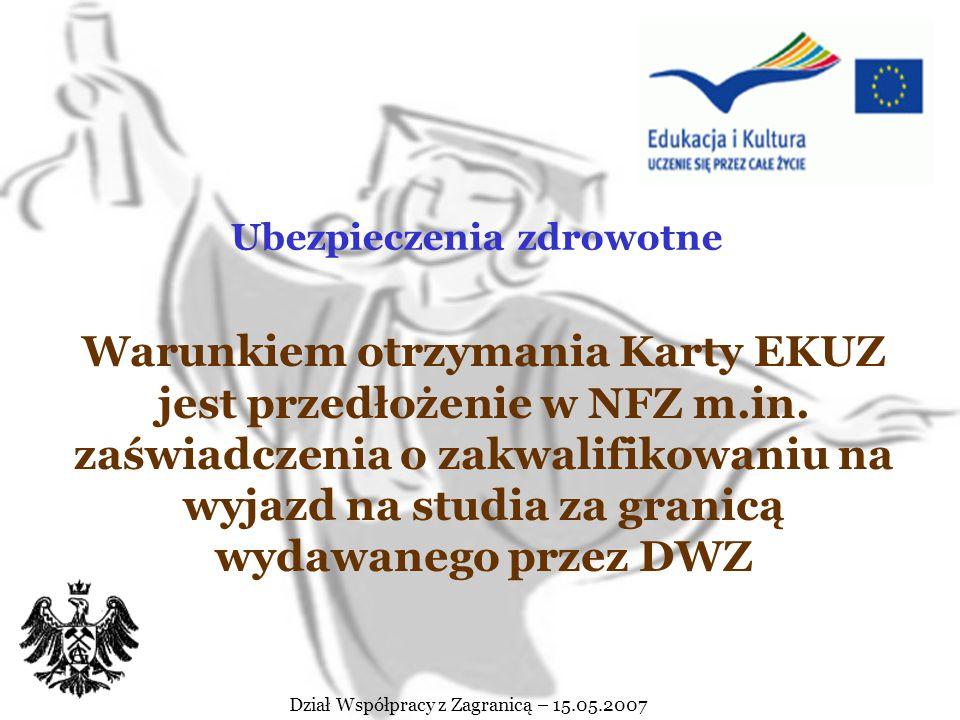 Dział Współpracy z Zagranicą – 15.05.2007 Przed wyjazdem na studia należy: zaopatrzyć się w Europejską Kartę Ubezpieczenia Zdrowotnego (EKUZ) ubezpieczyć się od NNW zapoznać się z ewentualnymi wymogami uczelni goszczącej Ubezpieczenia zdrowotne