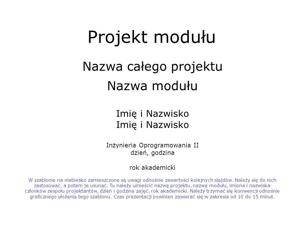 Projekt modułu Nazwa całego projektu Nazwa modułu Imię i Nazwisko Inżynieria Oprogramowania II dzień, godzina rok akademicki W szablonie na niebiesko zamieszczone są uwagi odnośnie zawartości kolejnych slajdów.