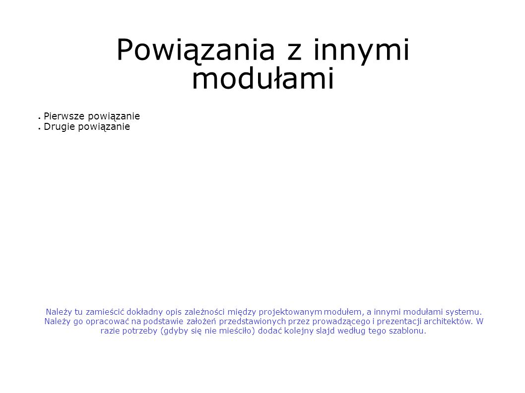 Powiązania z innymi modułami Należy tu zamieścić dokładny opis zależności między projektowanym modułem, a innymi modułami systemu.