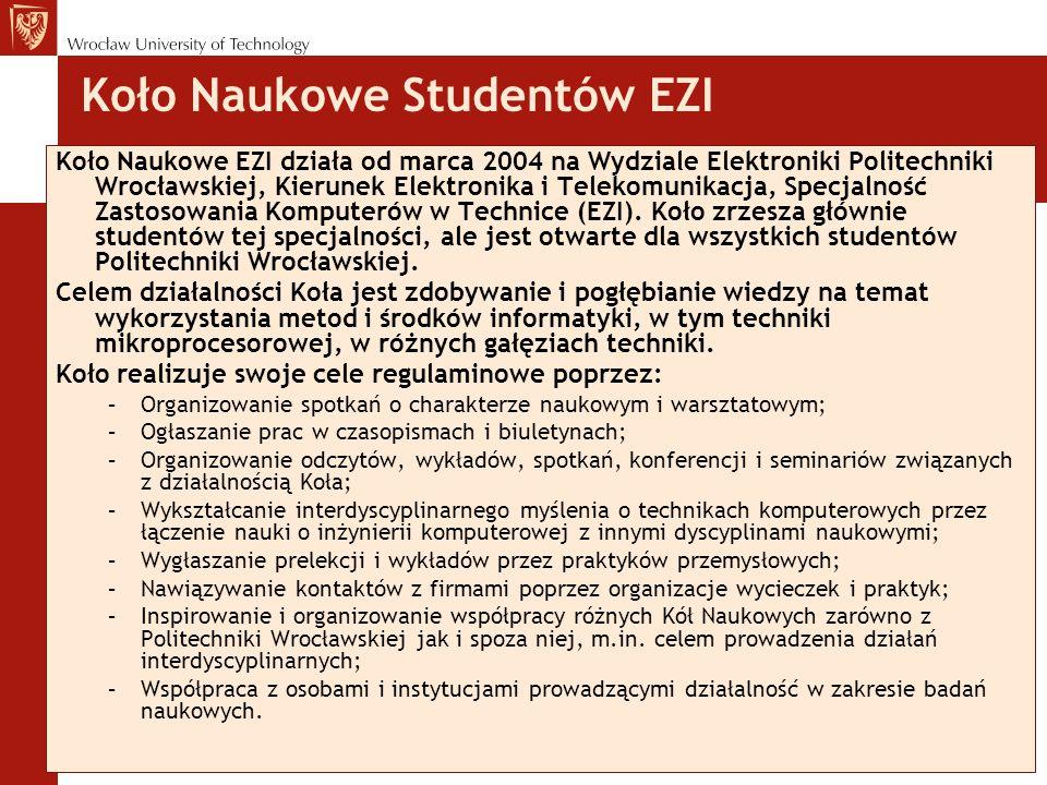 Koło Naukowe Studentów EZI Koło Naukowe EZI działa od marca 2004 na Wydziale Elektroniki Politechniki Wrocławskiej, Kierunek Elektronika i Telekomunikacja, Specjalność Zastosowania Komputerów w Technice (EZI).