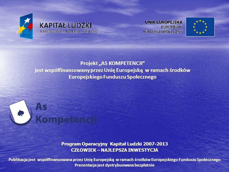 """Projekt """"AS KOMPETENCJI jest współfinansowany przez Unię Europejską w ramach środków Europejskiego Funduszu Społecznego Program Operacyjny Kapitał Ludzki 2007-2013 CZŁOWIEK – NAJLEPSZA INWESTYCJA Publikacja jest współfinansowana przez Unię Europejską w ramach środków Europejskiego Funduszu Społecznego Prezentacja jest dystrybuowana bezpłatnie"""