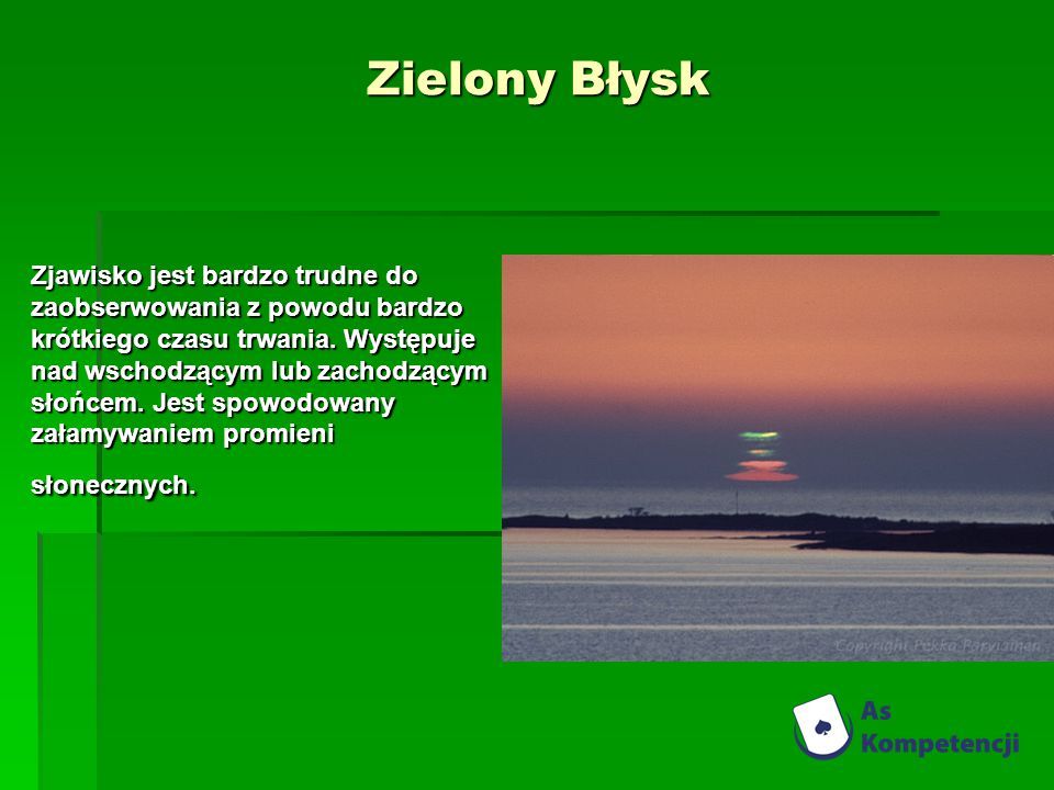 Zielony Błysk Zjawisko jest bardzo trudne do zaobserwowania z powodu bardzo krótkiego czasu trwania. Występuje nad wschodzącym lub zachodzącym słońcem