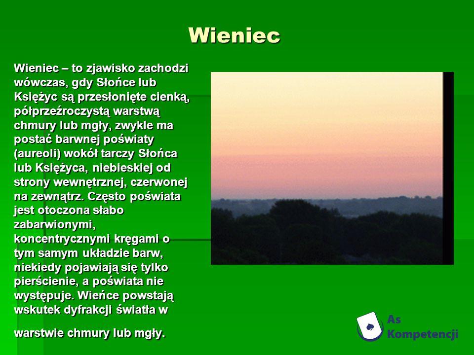 Wieniec Wieniec – to zjawisko zachodzi wówczas, gdy Słońce lub Księżyc są przesłonięte cienką, półprzeźroczystą warstwą chmury lub mgły, zwykle ma postać barwnej poświaty (aureoli) wokół tarczy Słońca lub Księżyca, niebieskiej od strony wewnętrznej, czerwonej na zewnątrz.
