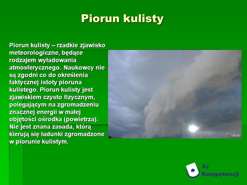 Piorun kulisty Piorun kulisty – rzadkie zjawisko meteorologiczne, będące rodzajem wyładowania atmosferycznego. Naukowcy nie są zgodni co do określenia