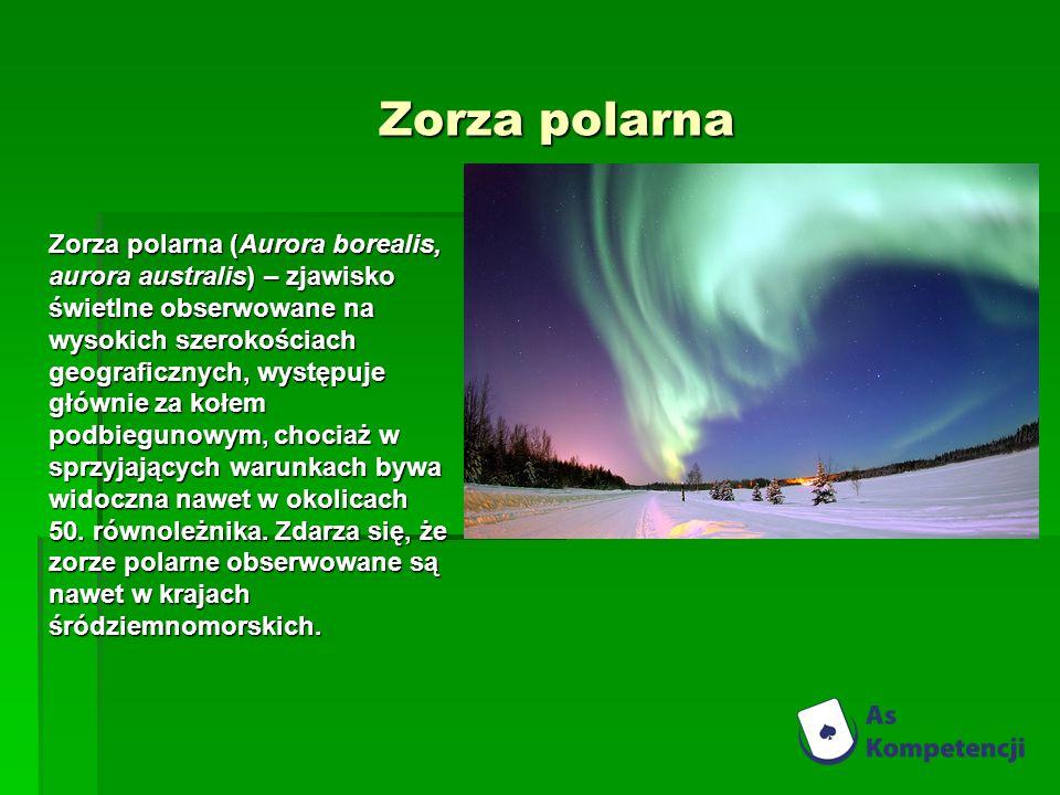 Zorza polarna Zorza polarna (Aurora borealis, aurora australis) – zjawisko świetlne obserwowane na wysokich szerokościach geograficznych, występuje głównie za kołem podbiegunowym, chociaż w sprzyjających warunkach bywa widoczna nawet w okolicach 50.