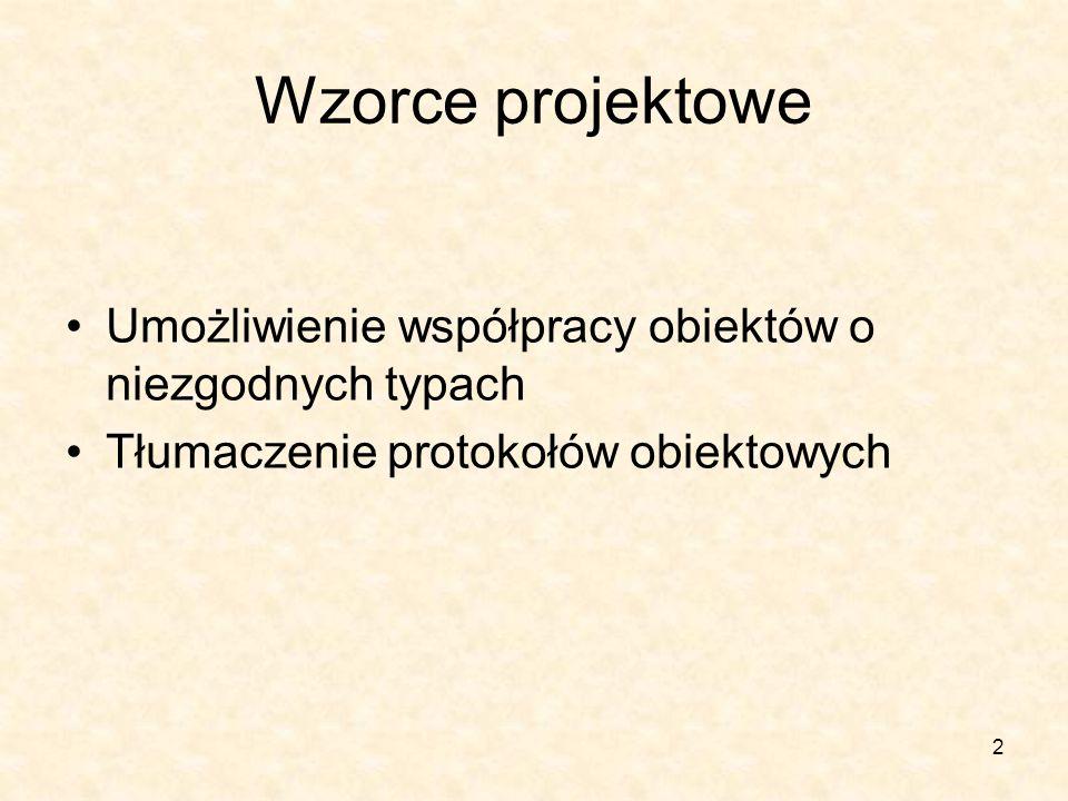 2 Wzorce projektowe Umożliwienie współpracy obiektów o niezgodnych typach Tłumaczenie protokołów obiektowych