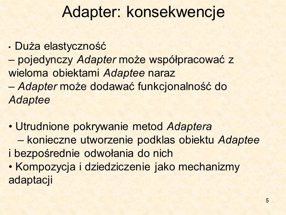 5 Adapter: konsekwencje Duża elastyczność – pojedynczy Adapter może współpracować z wieloma obiektami Adaptee naraz – Adapter może dodawać funkcjonalność do Adaptee Utrudnione pokrywanie metod Adaptera – konieczne utworzenie podklas obiektu Adaptee i bezpośrednie odwołania do nich Kompozycja i dziedziczenie jako mechanizmy adaptacji