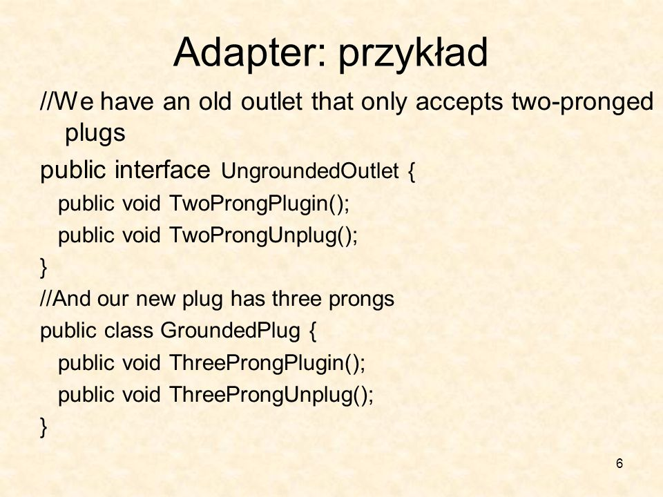 6 Adapter: przykład //We have an old outlet that only accepts two-pronged plugs public interface UngroundedOutlet { public void TwoProngPlugin(); public void TwoProngUnplug(); } //And our new plug has three prongs public class GroundedPlug { public void ThreeProngPlugin(); public void ThreeProngUnplug(); }