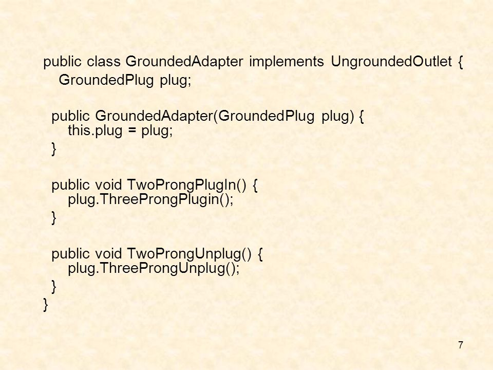 7 public class GroundedAdapter implements UngroundedOutlet { GroundedPlug plug; public GroundedAdapter(GroundedPlug plug) { this.plug = plug; } public