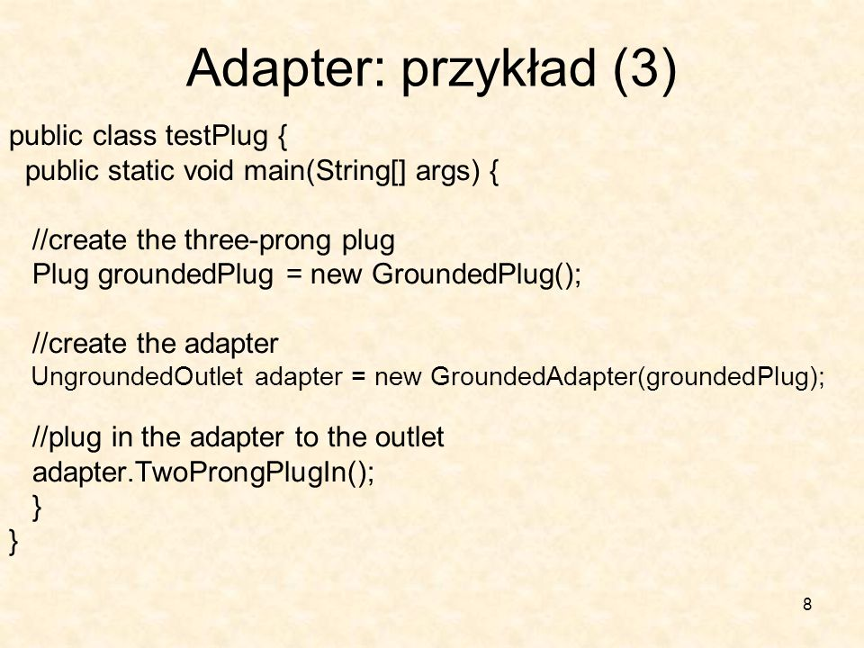8 Adapter: przykład (3) public class testPlug { public static void main(String[] args) { //create the three-prong plug Plug groundedPlug = new GroundedPlug(); //create the adapter UngroundedOutlet adapter = new GroundedAdapter(groundedPlug); //plug in the adapter to the outlet adapter.TwoProngPlugIn(); }