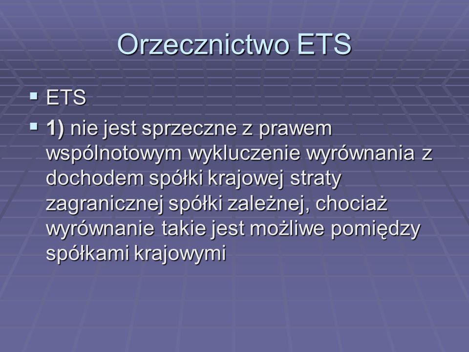 Orzecznictwo ETS  ETS  1) nie jest sprzeczne z prawem wspólnotowym wykluczenie wyrównania z dochodem spółki krajowej straty zagranicznej spółki zależnej, chociaż wyrównanie takie jest możliwe pomiędzy spółkami krajowymi