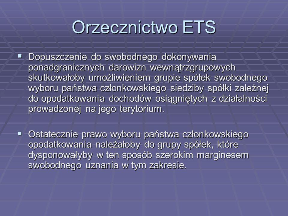 Orzecznictwo ETS  Dopuszczenie do swobodnego dokonywania ponadgranicznych darowizn wewnątrzgrupowych skutkowałoby umożliwieniem grupie spółek swobodnego wyboru państwa członkowskiego siedziby spółki zależnej do opodatkowania dochodów osiągniętych z działalności prowadzonej na jego terytorium.
