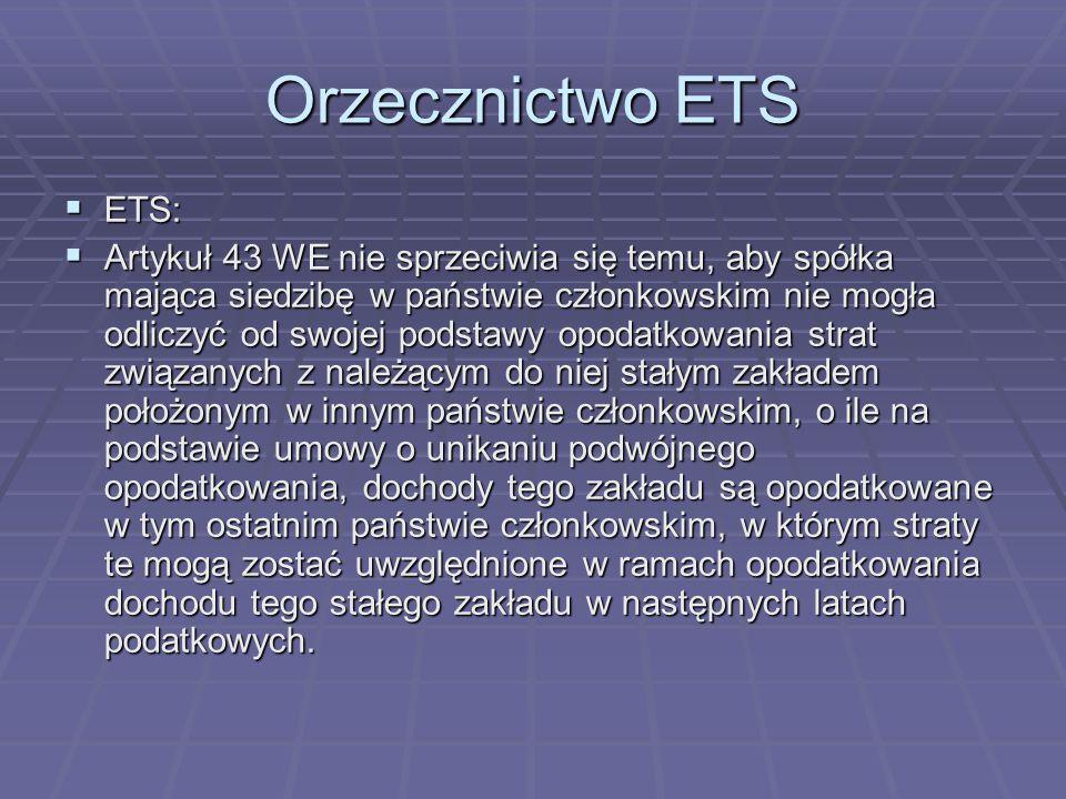 Orzecznictwo ETS  ETS:  Artykuł 43 WE nie sprzeciwia się temu, aby spółka mająca siedzibę w państwie członkowskim nie mogła odliczyć od swojej podstawy opodatkowania strat związanych z należącym do niej stałym zakładem położonym w innym państwie członkowskim, o ile na podstawie umowy o unikaniu podwójnego opodatkowania, dochody tego zakładu są opodatkowane w tym ostatnim państwie członkowskim, w którym straty te mogą zostać uwzględnione w ramach opodatkowania dochodu tego stałego zakładu w następnych latach podatkowych.