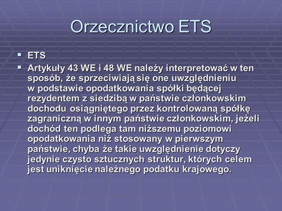 Orzecznictwo ETS  ETS  Artykuły 43 WE i 48 WE należy interpretować w ten sposób, że sprzeciwiają się one uwzględnieniu w podstawie opodatkowania spółki będącej rezydentem z siedzibą w państwie członkowskim dochodu osiągniętego przez kontrolowaną spółkę zagraniczną w innym państwie członkowskim, jeżeli dochód ten podlega tam niższemu poziomowi opodatkowania niż stosowany w pierwszym państwie, chyba że takie uwzględnienie dotyczy jedynie czysto sztucznych struktur, których celem jest uniknięcie należnego podatku krajowego.