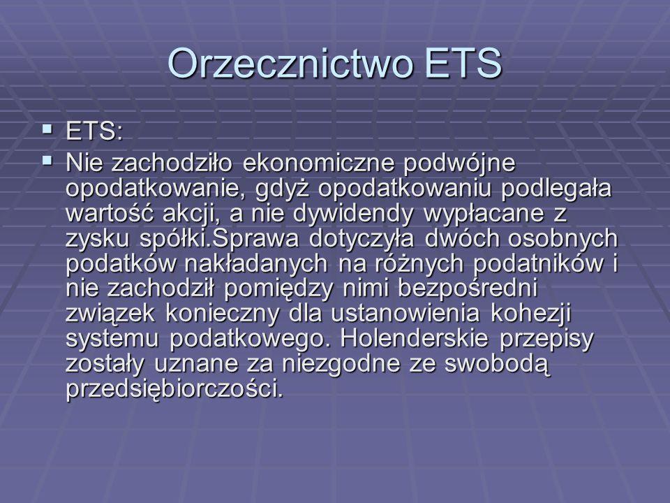 Orzecznictwo ETS  ETS:  Nie zachodziło ekonomiczne podwójne opodatkowanie, gdyż opodatkowaniu podlegała wartość akcji, a nie dywidendy wypłacane z zysku spółki.Sprawa dotyczyła dwóch osobnych podatków nakładanych na różnych podatników i nie zachodził pomiędzy nimi bezpośredni związek konieczny dla ustanowienia kohezji systemu podatkowego.