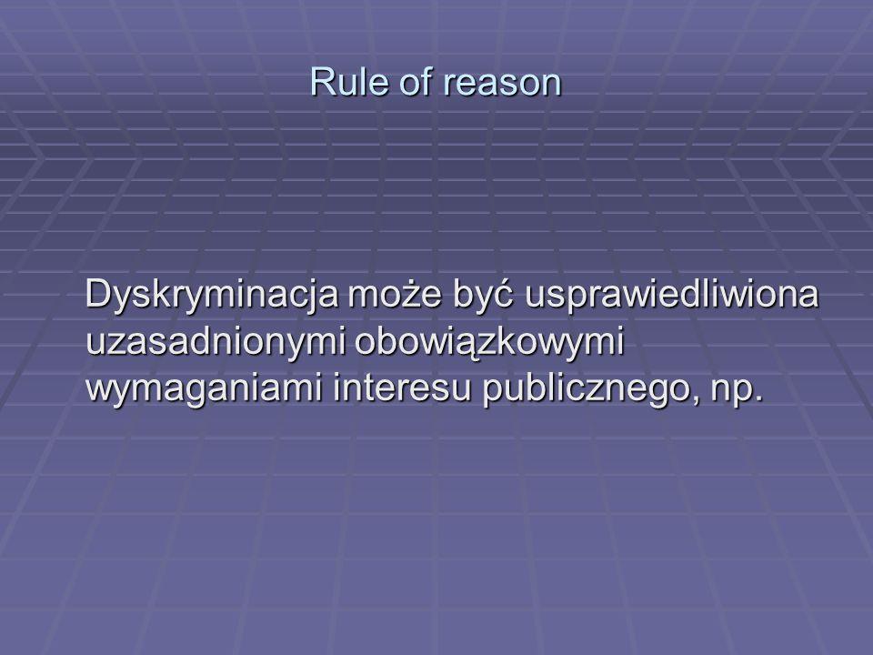 Rule of reason Dyskryminacja może być usprawiedliwiona uzasadnionymi obowiązkowymi wymaganiami interesu publicznego, np.