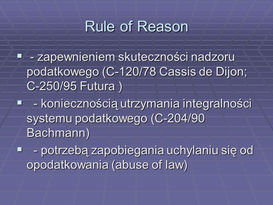 Rule of Reason  - zapewnieniem skuteczności nadzoru podatkowego (C-120/78 Cassis de Dijon; C-250/95 Futura )  - koniecznością utrzymania integralności systemu podatkowego (C-204/90 Bachmann)  - potrzebą zapobiegania uchylaniu się od opodatkowania (abuse of law)