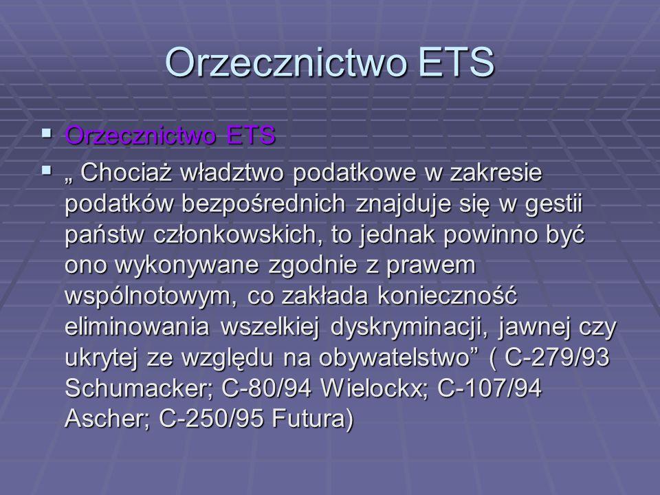 """ Orzecznictwo ETS  """" Chociaż władztwo podatkowe w zakresie podatków bezpośrednich znajduje się w gestii państw członkowskich, to jednak powinno być ono wykonywane zgodnie z prawem wspólnotowym, co zakłada konieczność eliminowania wszelkiej dyskryminacji, jawnej czy ukrytej ze względu na obywatelstwo ( C-279/93 Schumacker; C-80/94 Wielockx; C-107/94 Ascher; C-250/95 Futura)"""
