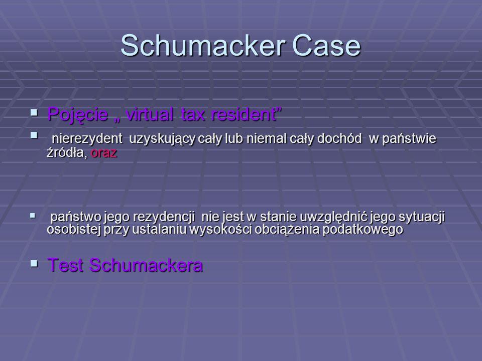 """Schumacker Case  Pojęcie """" virtual tax resident  nierezydent uzyskujący cały lub niemal cały dochód w państwie źródła, oraz  państwo jego rezydencji nie jest w stanie uwzględnić jego sytuacji osobistej przy ustalaniu wysokości obciążenia podatkowego  Test Schumackera"""