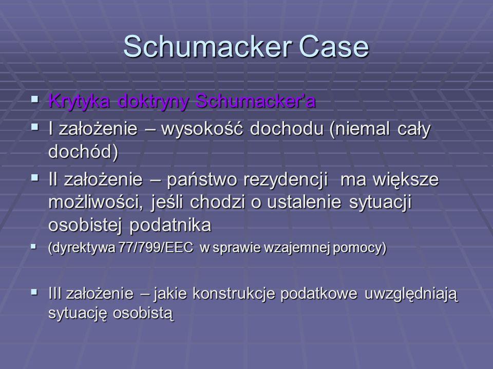 Schumacker Case  Krytyka doktryny Schumacker'a  I założenie – wysokość dochodu (niemal cały dochód)  II założenie – państwo rezydencji ma większe możliwości, jeśli chodzi o ustalenie sytuacji osobistej podatnika  (dyrektywa 77/799/EEC w sprawie wzajemnej pomocy)  III założenie – jakie konstrukcje podatkowe uwzględniają sytuację osobistą