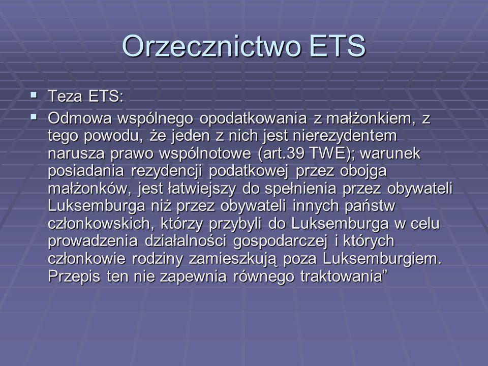 Orzecznictwo ETS  Teza ETS:  Odmowa wspólnego opodatkowania z małżonkiem, z tego powodu, że jeden z nich jest nierezydentem narusza prawo wspólnotowe (art.39 TWE); warunek posiadania rezydencji podatkowej przez obojga małżonków, jest łatwiejszy do spełnienia przez obywateli Luksemburga niż przez obywateli innych państw członkowskich, którzy przybyli do Luksemburga w celu prowadzenia działalności gospodarczej i których członkowie rodziny zamieszkują poza Luksemburgiem.