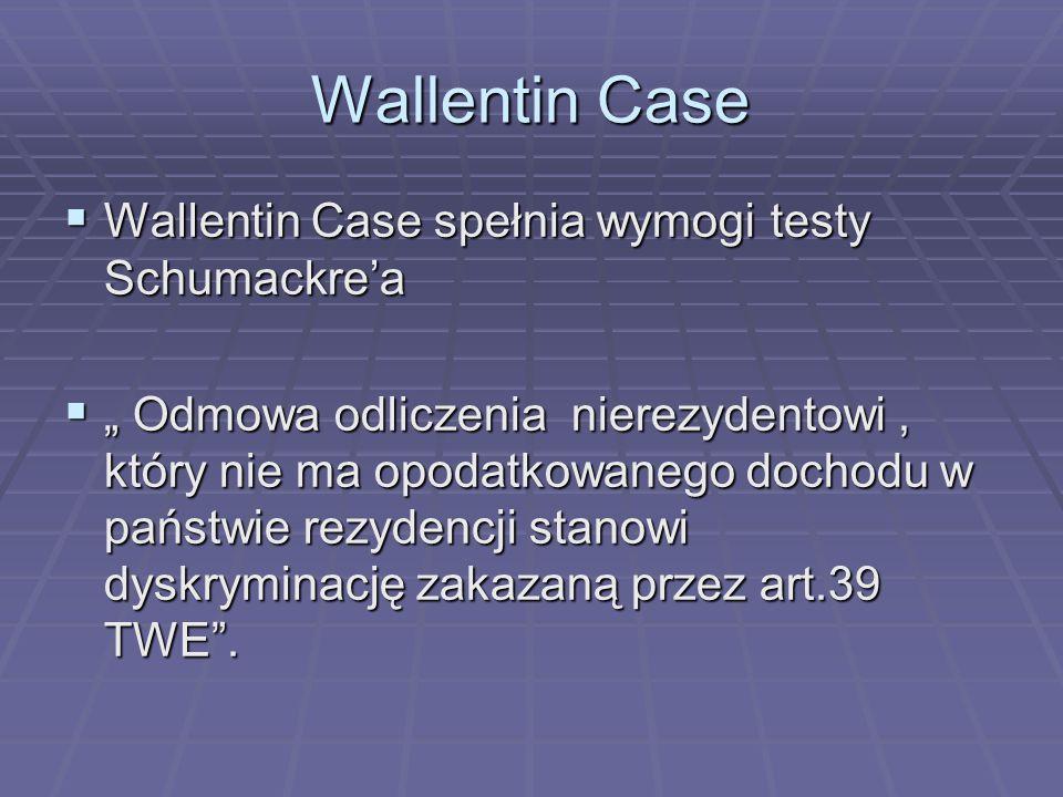"""Wallentin Case  Wallentin Case spełnia wymogi testy Schumackre'a  """" Odmowa odliczenia nierezydentowi, który nie ma opodatkowanego dochodu w państwie rezydencji stanowi dyskryminację zakazaną przez art.39 TWE ."""