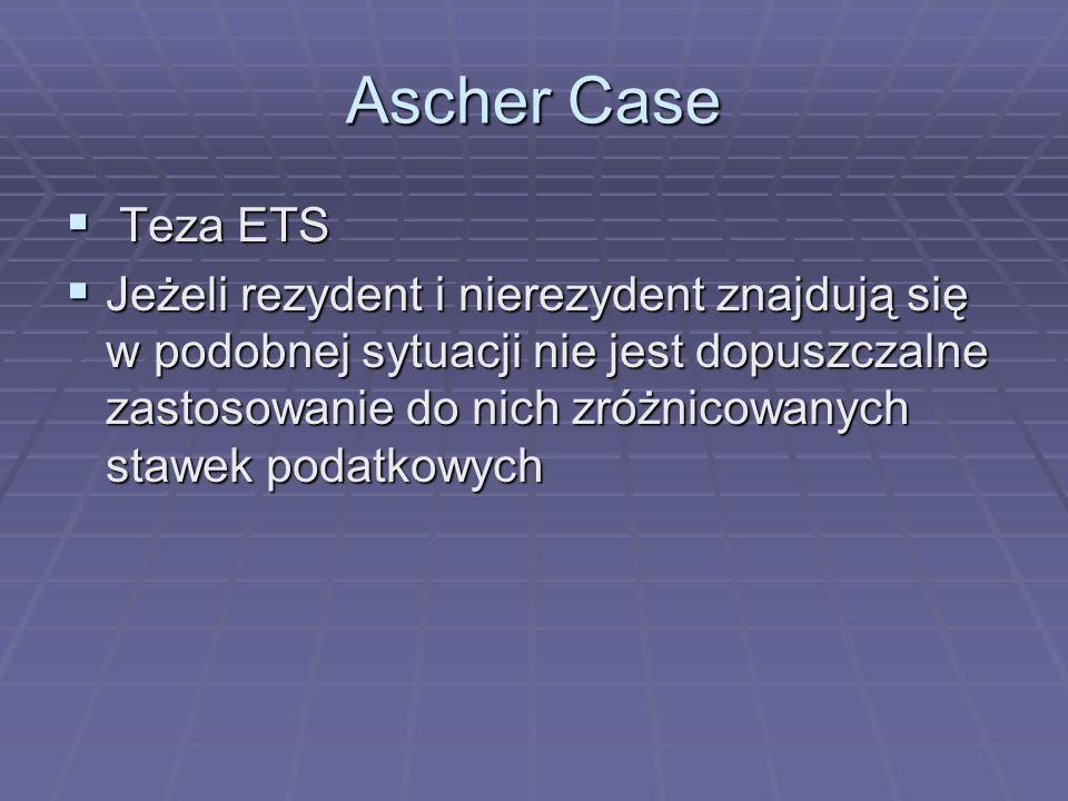 Ascher Case  Teza ETS  Jeżeli rezydent i nierezydent znajdują się w podobnej sytuacji nie jest dopuszczalne zastosowanie do nich zróżnicowanych stawek podatkowych