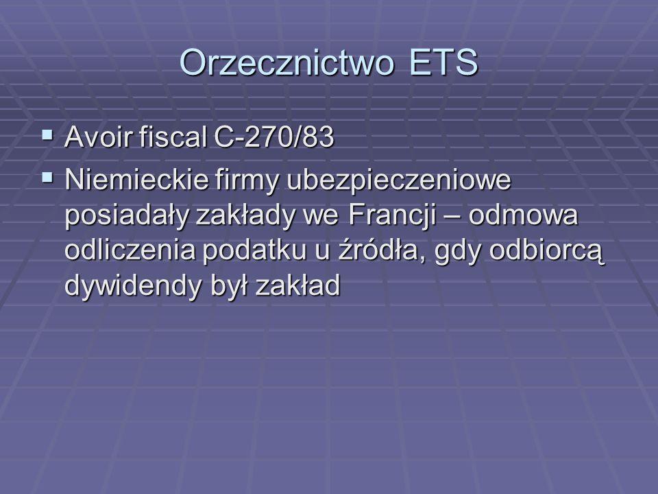 Orzecznictwo ETS  Avoir fiscal C-270/83  Niemieckie firmy ubezpieczeniowe posiadały zakłady we Francji – odmowa odliczenia podatku u źródła, gdy odbiorcą dywidendy był zakład