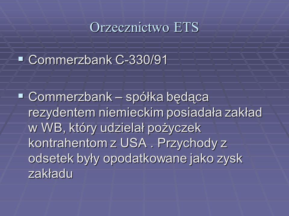 Orzecznictwo ETS  Commerzbank C-330/91  Commerzbank – spółka będąca rezydentem niemieckim posiadała zakład w WB, który udzielał pożyczek kontrahentom z USA.