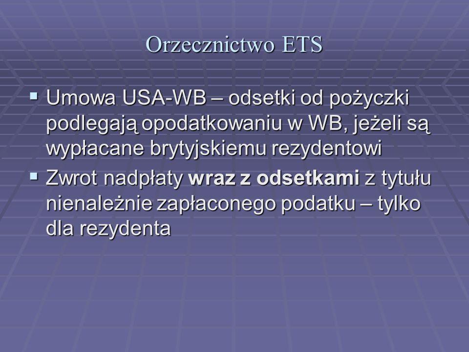 Orzecznictwo ETS  Umowa USA-WB – odsetki od pożyczki podlegają opodatkowaniu w WB, jeżeli są wypłacane brytyjskiemu rezydentowi  Zwrot nadpłaty wraz z odsetkami z tytułu nienależnie zapłaconego podatku – tylko dla rezydenta