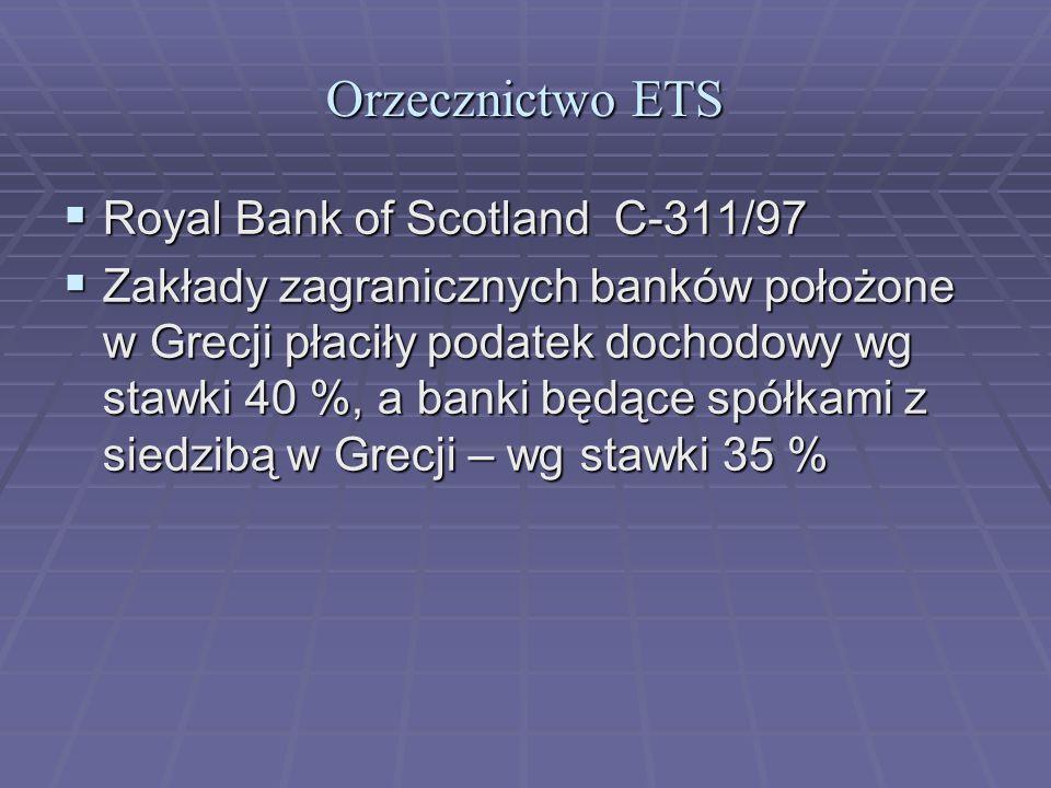Orzecznictwo ETS  Royal Bank of Scotland C-311/97  Zakłady zagranicznych banków położone w Grecji płaciły podatek dochodowy wg stawki 40 %, a banki będące spółkami z siedzibą w Grecji – wg stawki 35 %