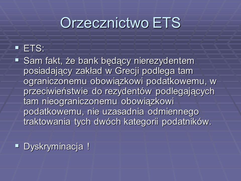Orzecznictwo ETS  ETS:  Sam fakt, że bank będący nierezydentem posiadający zakład w Grecji podlega tam ograniczonemu obowiązkowi podatkowemu, w przeciwieństwie do rezydentów podlegających tam nieograniczonemu obowiązkowi podatkowemu, nie uzasadnia odmiennego traktowania tych dwóch kategorii podatników.