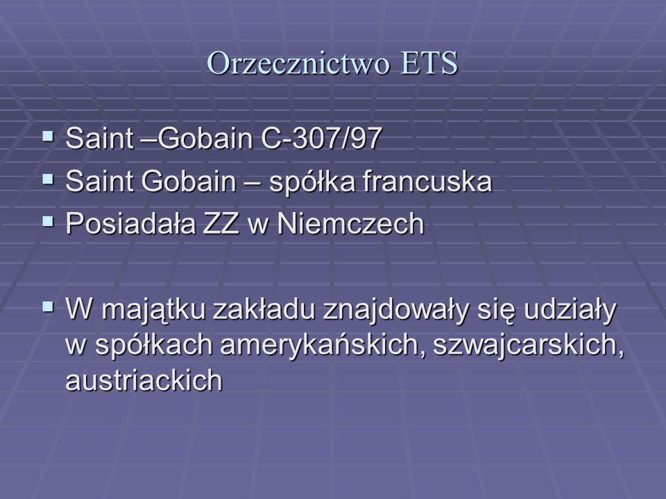 Orzecznictwo ETS  Saint –Gobain C-307/97  Saint Gobain – spółka francuska  Posiadała ZZ w Niemczech  W majątku zakładu znajdowały się udziały w spółkach amerykańskich, szwajcarskich, austriackich