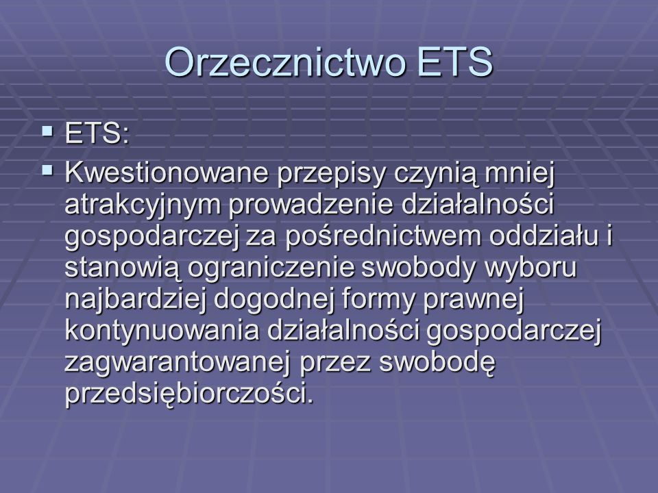 Orzecznictwo ETS  ETS:  Kwestionowane przepisy czynią mniej atrakcyjnym prowadzenie działalności gospodarczej za pośrednictwem oddziału i stanowią ograniczenie swobody wyboru najbardziej dogodnej formy prawnej kontynuowania działalności gospodarczej zagwarantowanej przez swobodę przedsiębiorczości.