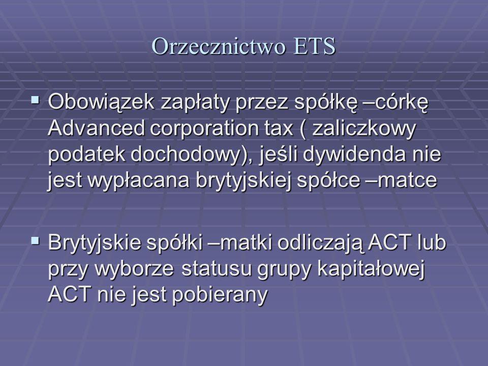 Orzecznictwo ETS  Obowiązek zapłaty przez spółkę –córkę Advanced corporation tax ( zaliczkowy podatek dochodowy), jeśli dywidenda nie jest wypłacana brytyjskiej spółce –matce  Brytyjskie spółki –matki odliczają ACT lub przy wyborze statusu grupy kapitałowej ACT nie jest pobierany