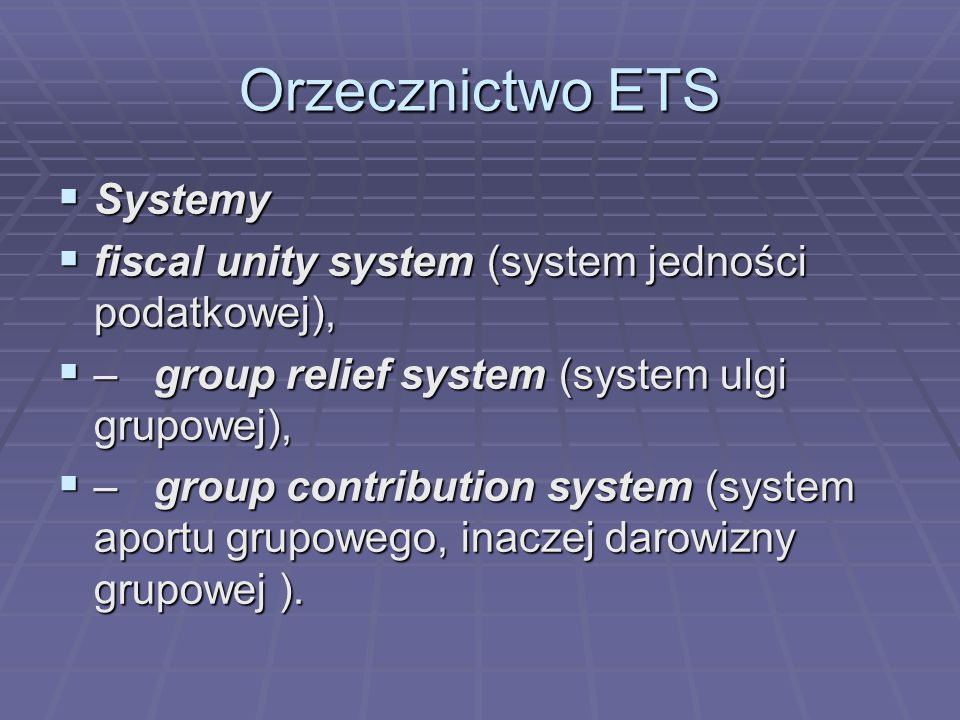 Orzecznictwo ETS  Systemy  fiscal unity system (system jedności podatkowej),  –group relief system (system ulgi grupowej),  – group contribution system (system aportu grupowego, inaczej darowizny grupowej ).
