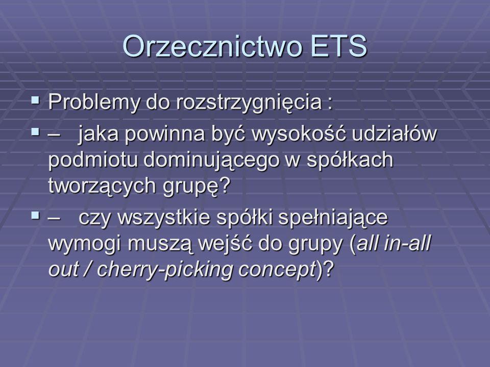 Orzecznictwo ETS  Problemy do rozstrzygnięcia :  – jaka powinna być wysokość udziałów podmiotu dominującego w spółkach tworzących grupę.