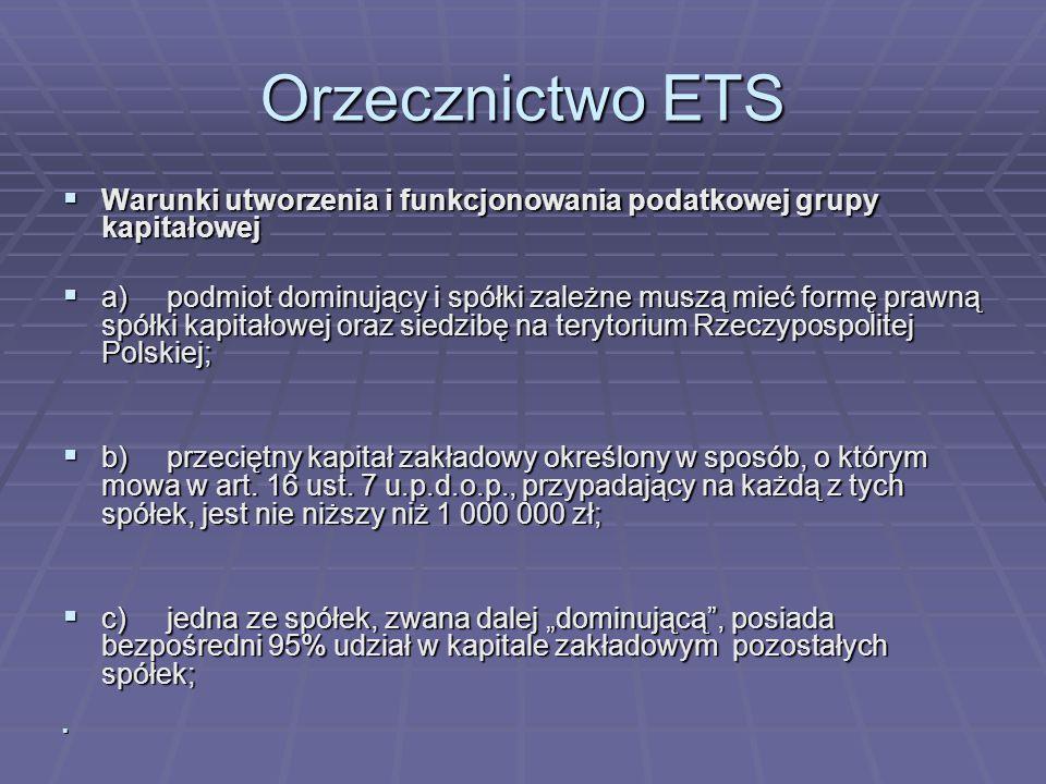 Orzecznictwo ETS  Warunki utworzenia i funkcjonowania podatkowej grupy kapitałowej  a) podmiot dominujący i spółki zależne muszą mieć formę prawną spółki kapitałowej oraz siedzibę na terytorium Rzeczypospolitej Polskiej;  b) przeciętny kapitał zakładowy określony w sposób, o którym mowa w art.
