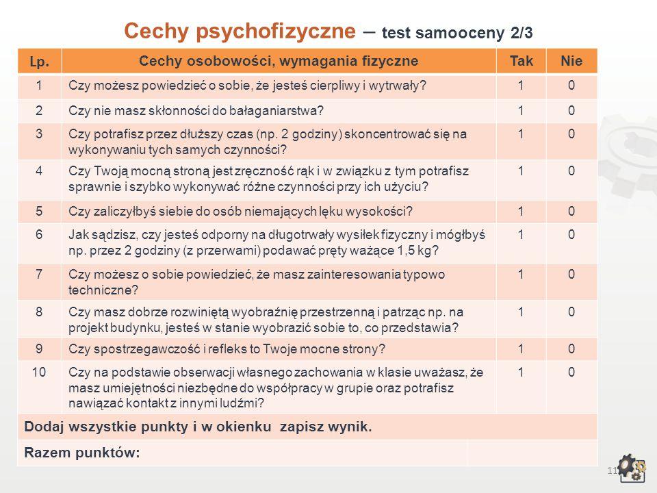10 Cechy psychofizyczne Test samooceny 1/3 Decydując się na podjęcie pracy w zawodzie betoniarza-zbrojarza, powinniśmy przede wszystkim wziąć pod uwagę swoje możliwości, cechy osobowości, temperamentu, swoje zainteresowania, uzdolnienia i wymagania fizyczne.